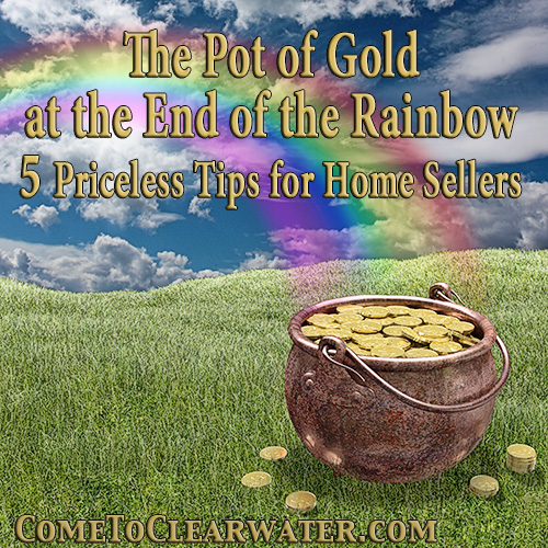 The Pot of Gold at the End of the Rainbow - 5 Priceless Tips for Home Sellers