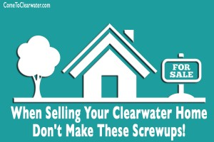 When Selling Your Clearwater Home Don't Make These Screwups!