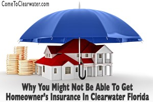 Why You Might Not Be Able To Get Homeowner's Insurance In Clearwater Florida