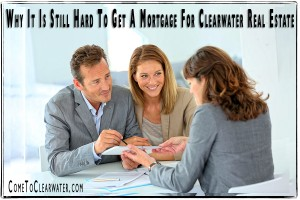 Why It Is Still Hard To Get A Mortgage For Clearwater Real Estate