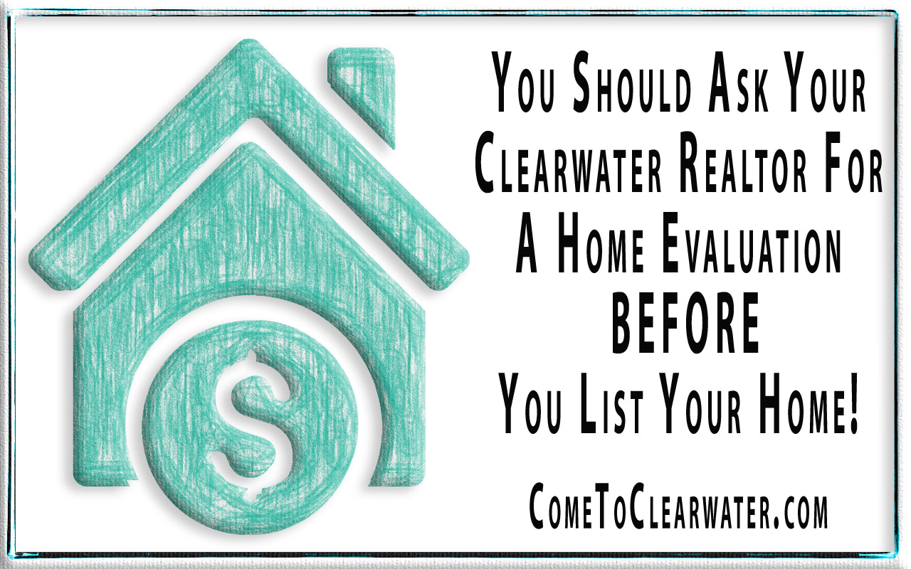 You Should Ask Your Clearwater Realtor For A Home Evaluation BEFORE You List Your Home!