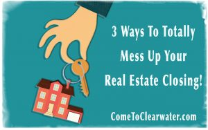 3 Ways To Totally Mess Up Your Real Estate Closing!