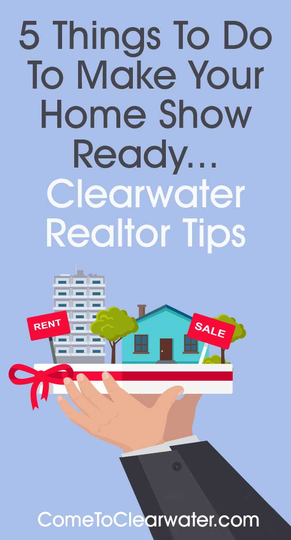 5 Things To Do To Make Your Home Show Ready - Clearwater Realtor Tips... Time to sell? Then it's time to get the house ready to sell. There is a lot to be done, so read on so you don't forget anything.
