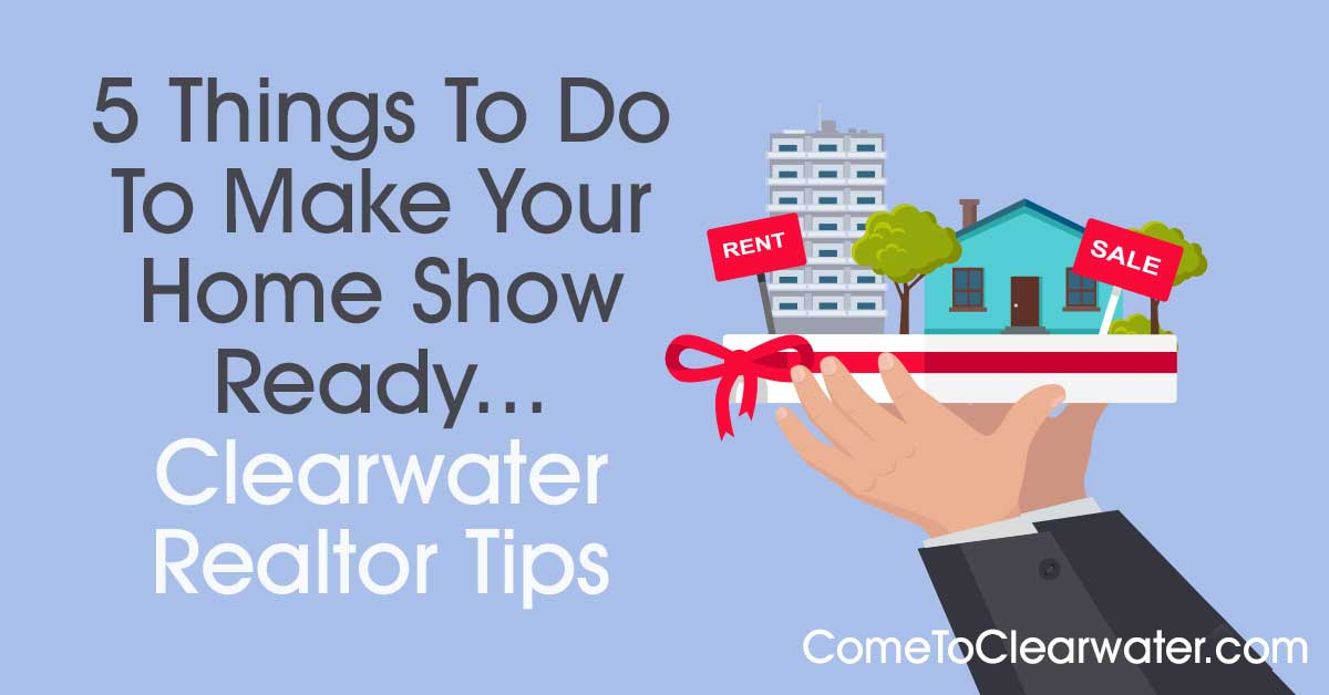 5 Things To Do To Make Your Home Show Ready - Clearwater Realtor Tips